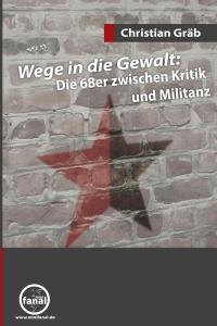 Christian Gräb: Wege in die Gewalt: Die 68er zwischen Kritik und Militanz